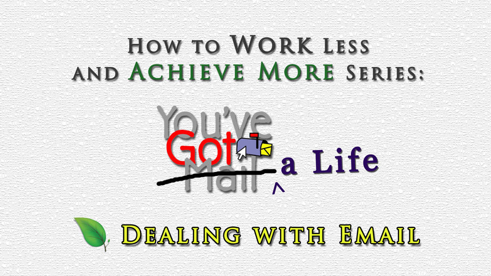 How to Work Less & Achieve More: Dealing with Email Effectively Part 1